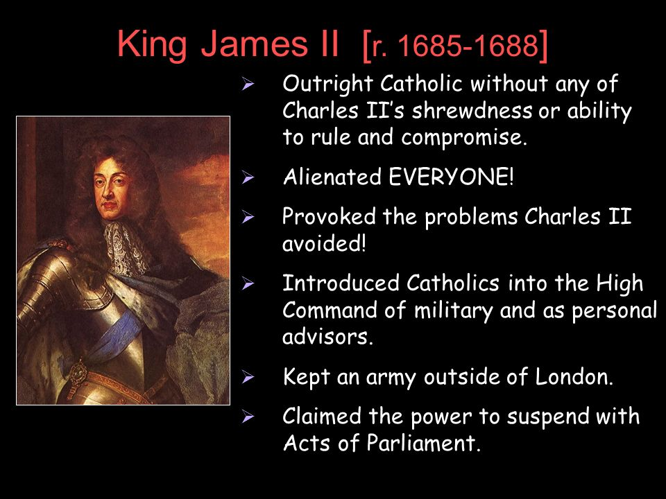 King James II [r. 1685-1688]Outright Catholic without any of Charles II's shrewdness or ability to rule and compromise.